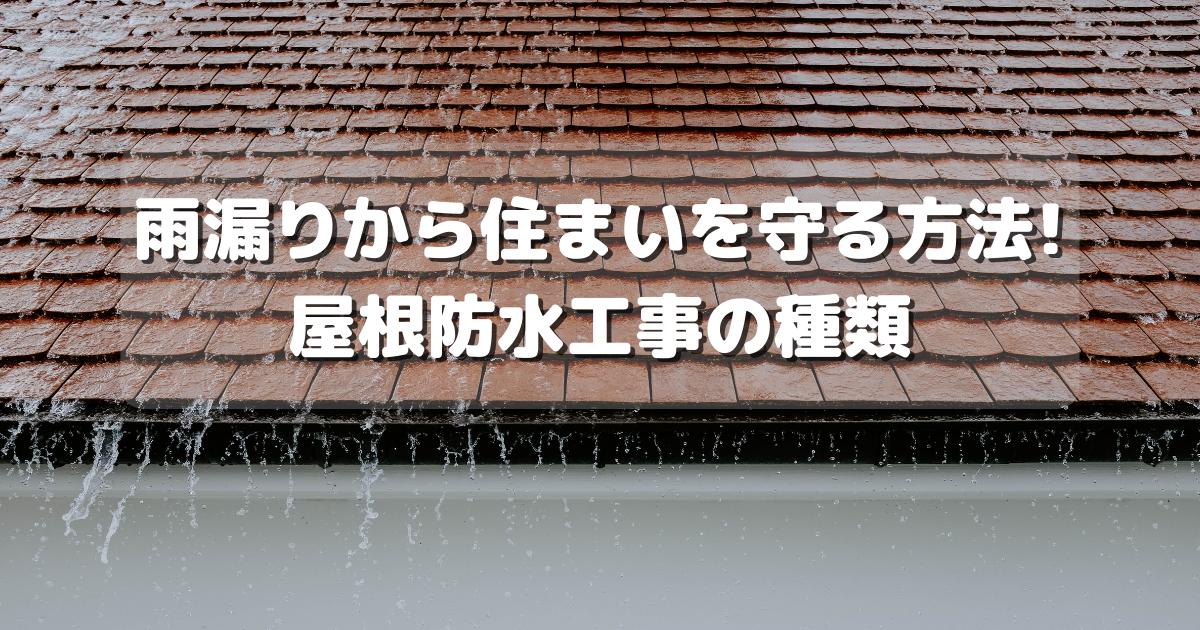 防水工事の種類とは? 雨漏りから住まいを守る方法!